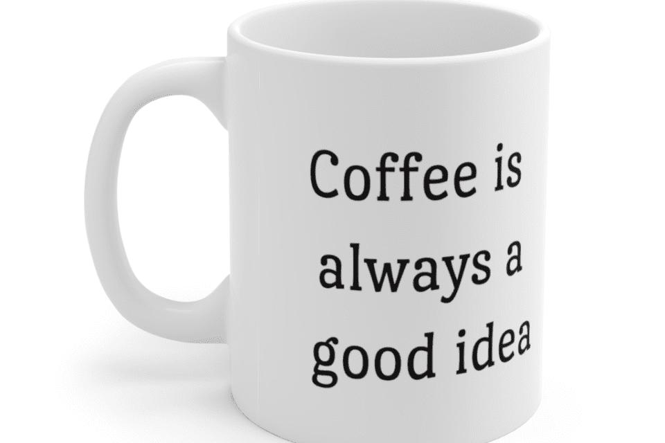 Coffee is always a good idea – White 11oz Ceramic Coffee Mug (2)