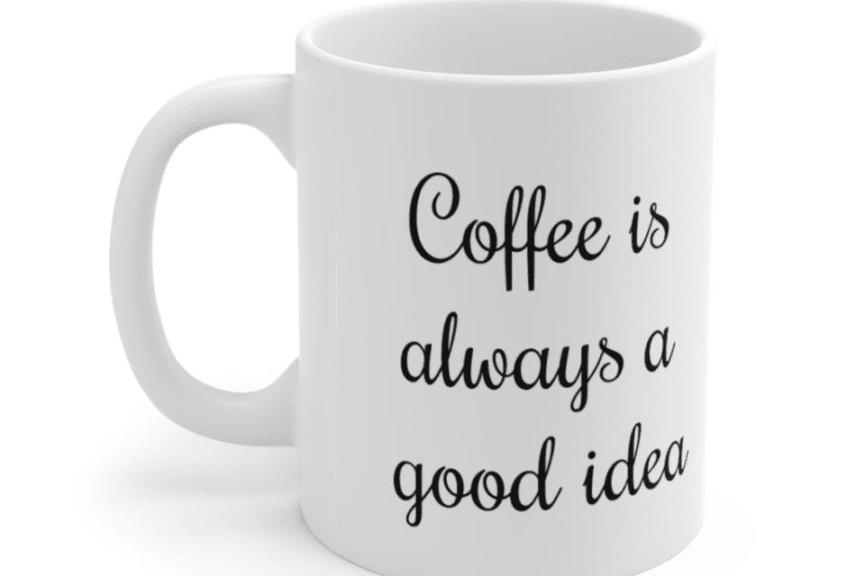 Coffee is always a good idea – White 11oz Ceramic Coffee Mug (3)