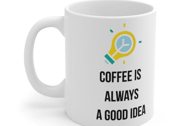 Coffee is always a good idea – White 11oz Ceramic Coffee Mug (4)