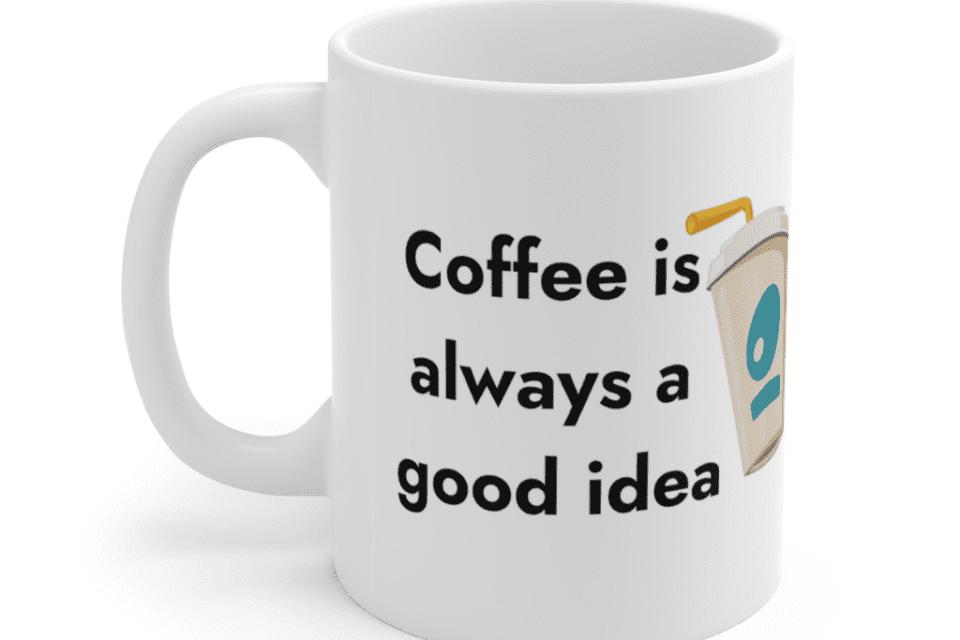 Coffee is always a good idea – White 11oz Ceramic Coffee Mug (5)