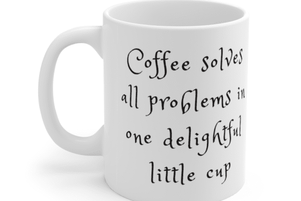 Coffee solves all problems in one delightful little cup – White 11oz Ceramic Coffee Mug (2)