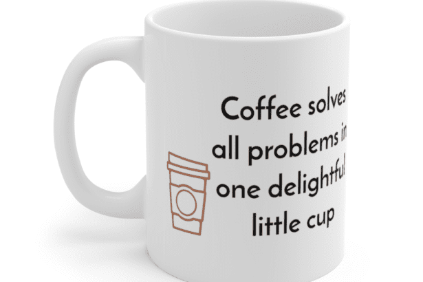 Coffee solves all problems in one delightful little cup – White 11oz Ceramic Coffee Mug (3)