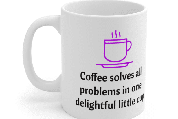 Coffee solves all problems in one delightful little cup – White 11oz Ceramic Coffee Mug (4)