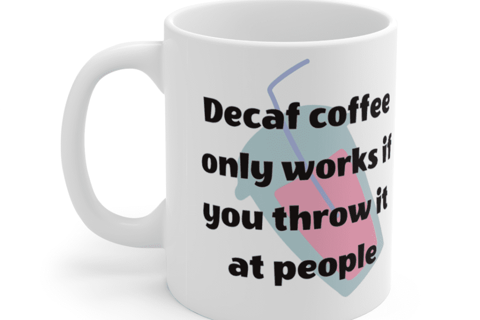 Decaf coffee only works if you throw it at people – White 11oz Ceramic Coffee Mug (10)