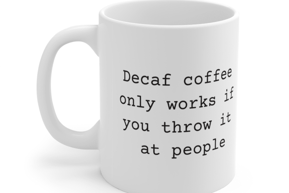 Decaf coffee only works if you throw it at people – White 11oz Ceramic Coffee Mug (6)