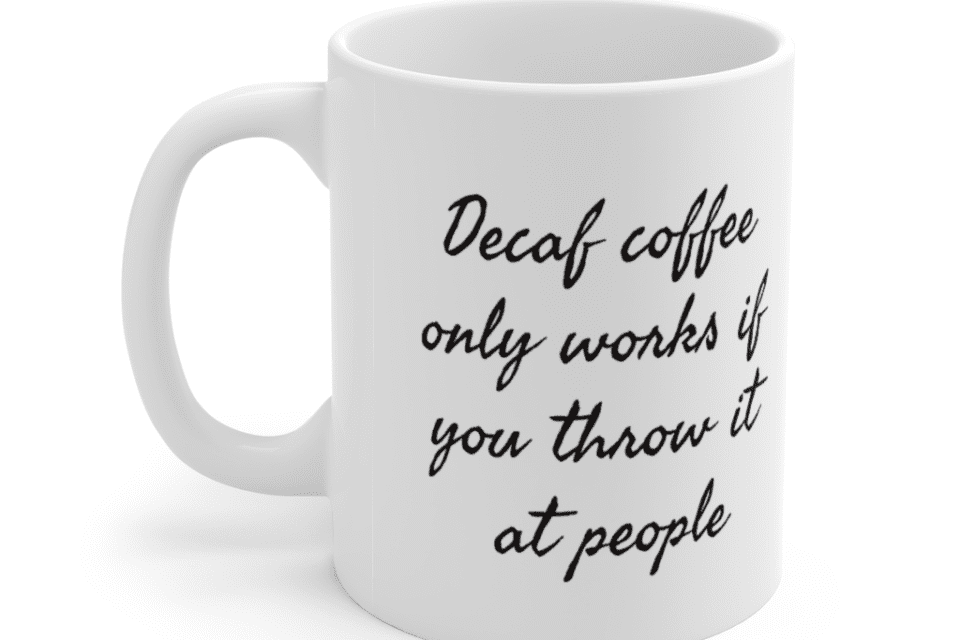 Decaf coffee only works if you throw it at people – White 11oz Ceramic Coffee Mug (7)