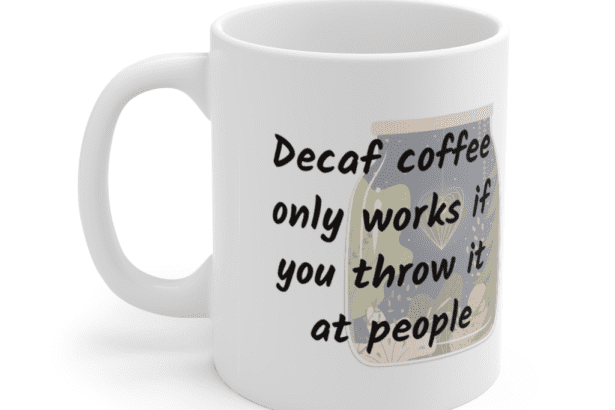Decaf coffee only works if you throw it at people – White 11oz Ceramic Coffee Mug (9)