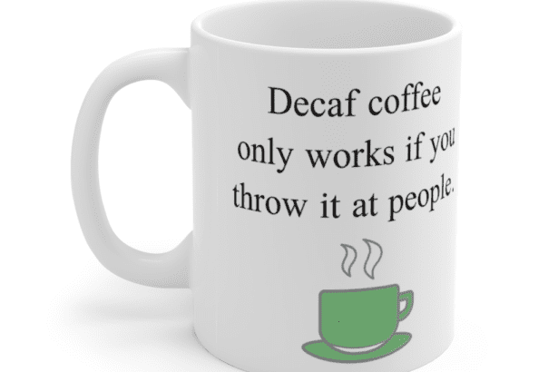 Decaf coffee only works if you throw it at people. – White 11oz Ceramic Coffee Mug (5)