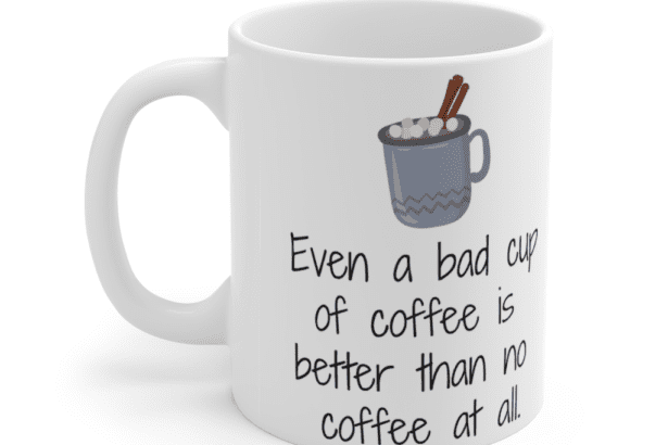 Even a bad cup of coffee is better than no coffee at all. – White 11oz Ceramic Coffee Mug (3)