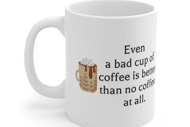 Even a bad cup of coffee is better than no coffee at all. – White 11oz Ceramic Coffee Mug (5)