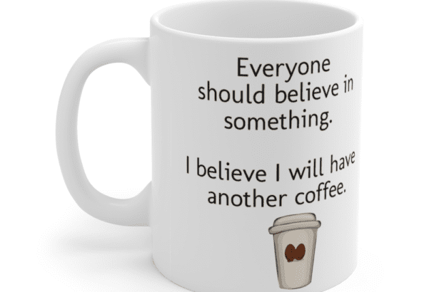 Everyone should believe in something. I believe I will have another coffee. – White 11oz Ceramic Coffee Mug (3)