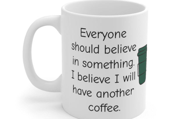 Everyone should believe in something. I believe I will have another coffee. – White 11oz Ceramic Coffee Mug (5)