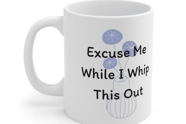 Excuse Me While I Whip This Out – White 11oz Ceramic Coffee Mug (3)