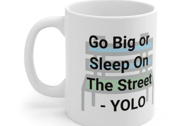 Go Big or Sleep On The Street – YOLO – White 11oz Ceramic Coffee Mug (3)
