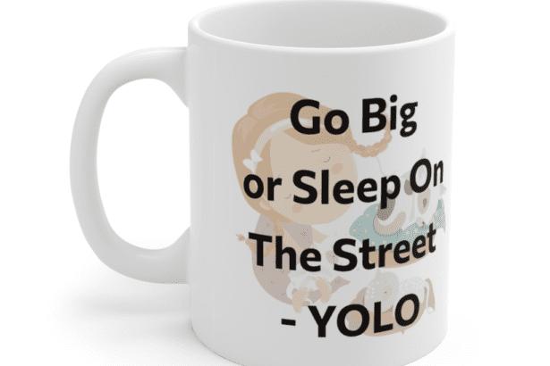 Go Big or Sleep On The Street – YOLO – White 11oz Ceramic Coffee Mug (5)