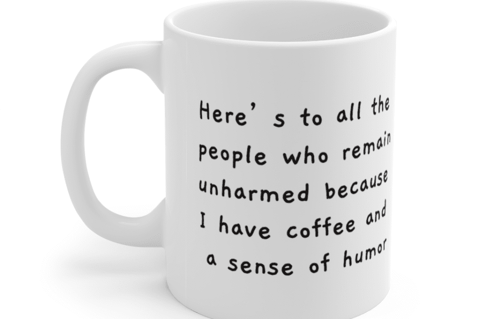 Here's to all the people who remain unharmed because I have coffee and a sense of humor – White 11oz Ceramic Coffee Mug (2)