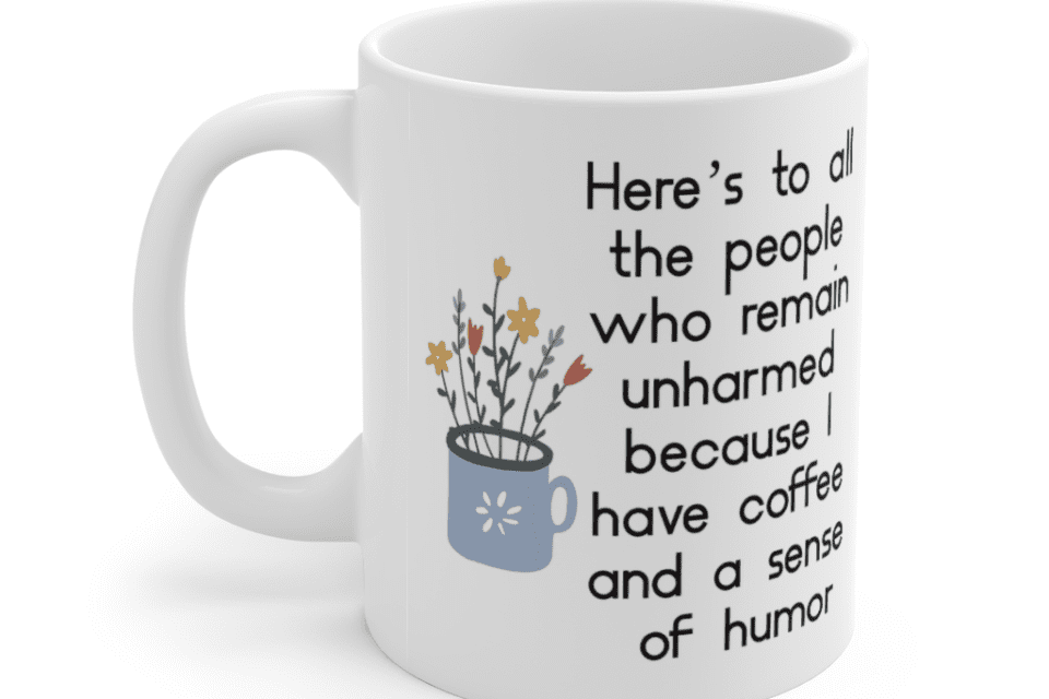 Here's to all the people who remain unharmed because I have coffee and a sense of humor – White 11oz Ceramic Coffee Mug (3)