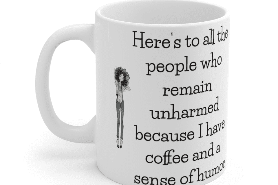 Here's to all the people who remain unharmed because I have coffee and a sense of humor – White 11oz Ceramic Coffee Mug (4)