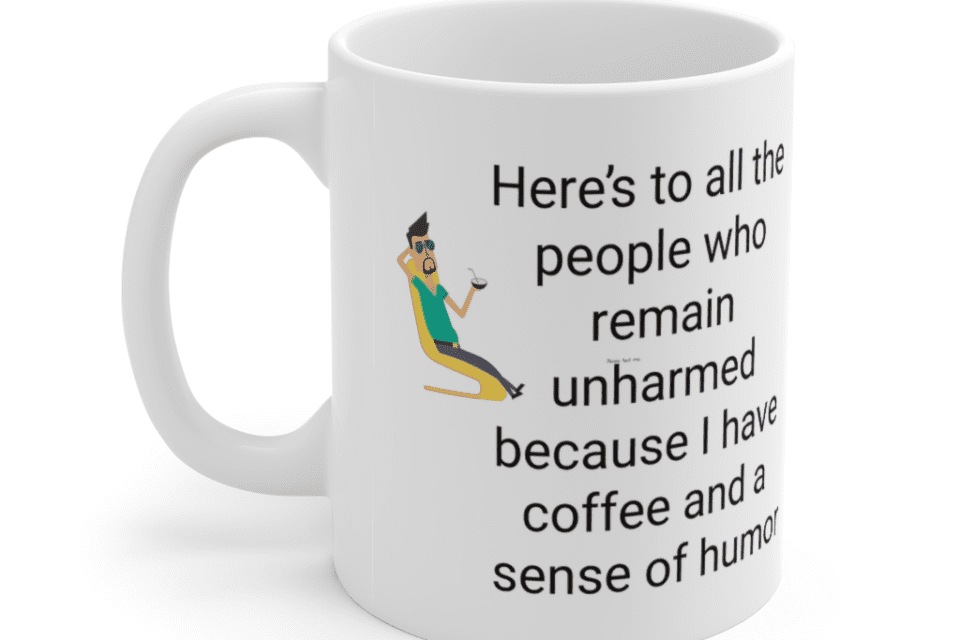 Here's to all the people who remain unharmed because I have coffee and a sense of humor – White 11oz Ceramic Coffee Mug (5)
