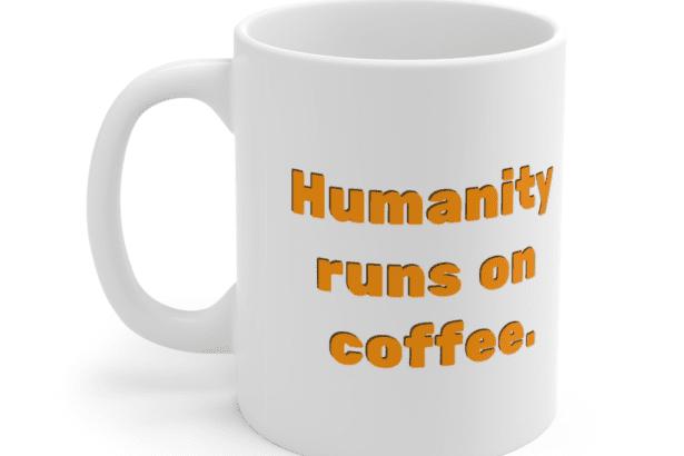Humanity runs on coffee. – White 11oz Ceramic Coffee Mug (2)