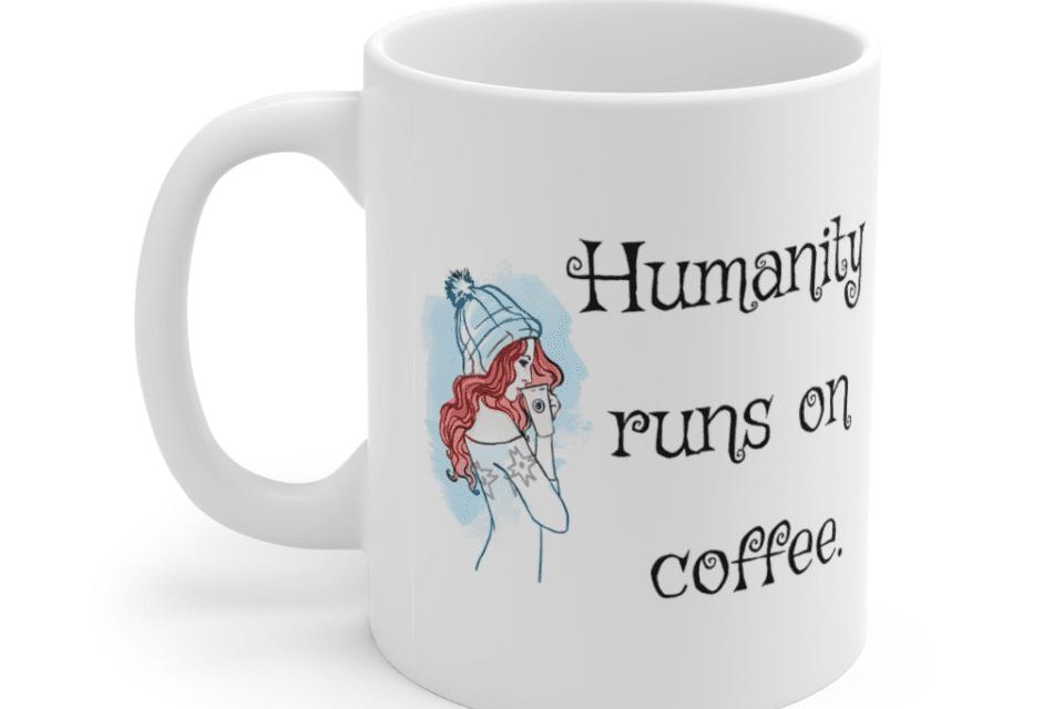 Humanity runs on coffee. – White 11oz Ceramic Coffee Mug (3)