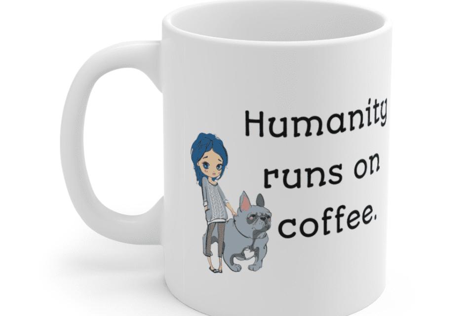 Humanity runs on coffee. – White 11oz Ceramic Coffee Mug (4)