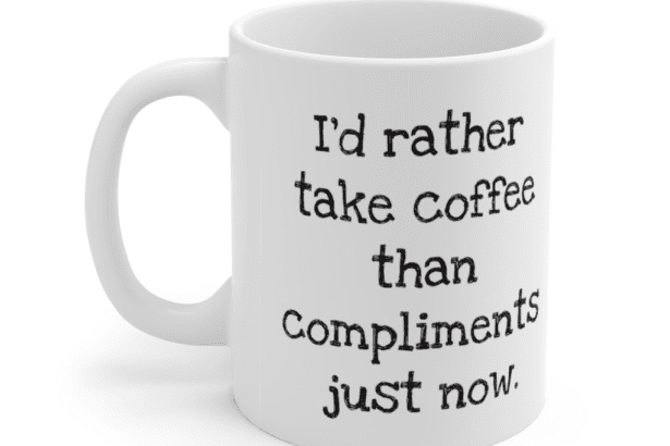 I'd rather take coffee than compliments just now. – White 11oz Ceramic Coffee Mug (2)
