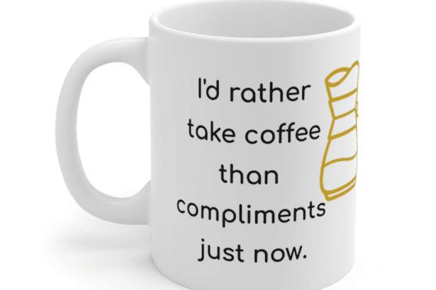 I'd rather take coffee than compliments just now. – White 11oz Ceramic Coffee Mug (4)