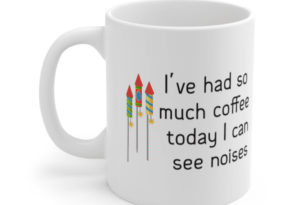 I've had so much coffee today I can see noises – White 11oz Ceramic Coffee Mug (3)