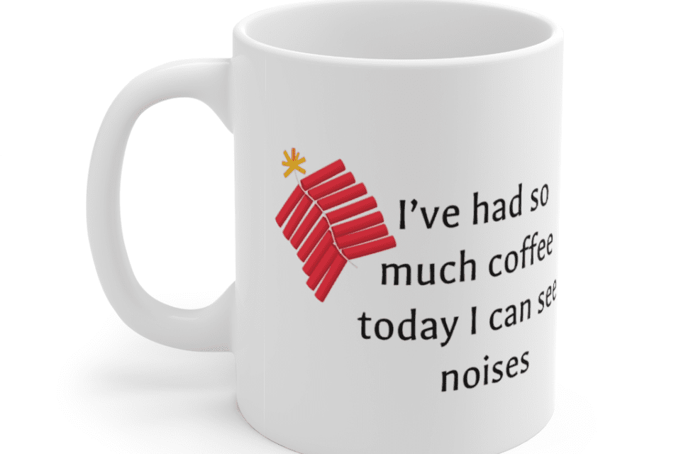 I've had so much coffee today I can see noises – White 11oz Ceramic Coffee Mug (4)
