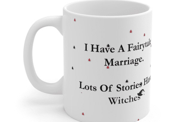 I Have A Fairytale Marriage. Lots Of Stories Have Witches – White 11oz Ceramic Coffee Mug (4)