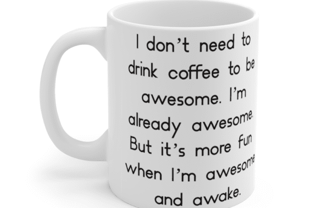 I don't need to drink coffee to be awesome. I'm already awesome. But it's more fun when I'm awesome and awake. – White 11oz Ceramic Coffee Mug (2)