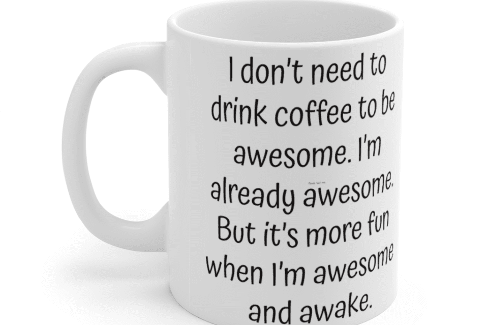 I don't need to drink coffee to be awesome. I'm already awesome. But it's more fun when I'm awesome and awake. – White 11oz Ceramic Coffee Mug (3)