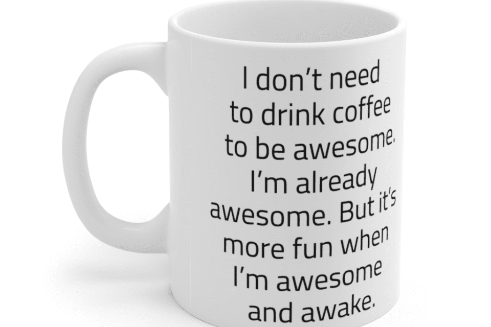 I don't need to drink coffee to be awesome. I'm already awesome. But it's more fun when I'm awesome and awake. – White 11oz Ceramic Coffee Mug (5)