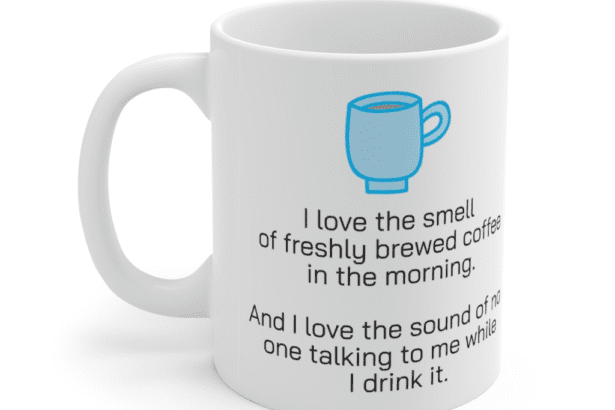 I love the smell of freshly brewed coffee in the morning. And I love the sound of no one talking to me while I drink it. – White 11oz Ceramic Coffee Mug (5)