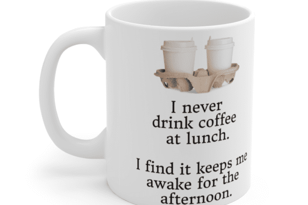 I never drink coffee at lunch. I find it keeps me awake for the afternoon. – White 11oz Ceramic Coffee Mug (4)