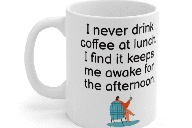 I never drink coffee at lunch. I find it keeps me awake for the afternoon. – White 11oz Ceramic Coffee Mug (5)