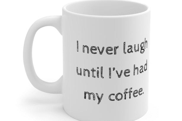 I never laugh until I've had my coffee. – White 11oz Ceramic Coffee Mug (2)