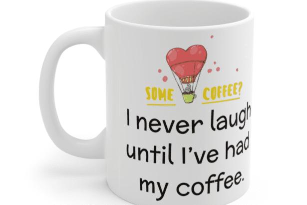I never laugh until I've had my coffee. – White 11oz Ceramic Coffee Mug (3)