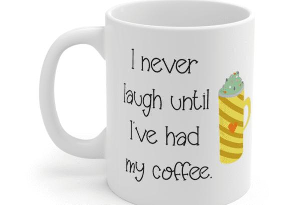 I never laugh until I've had my coffee. – White 11oz Ceramic Coffee Mug (4)