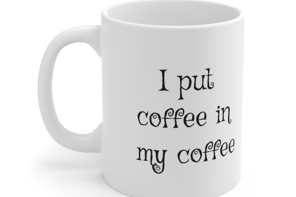 I put coffee in my coffee – White 11oz Ceramic Coffee Mug (2)