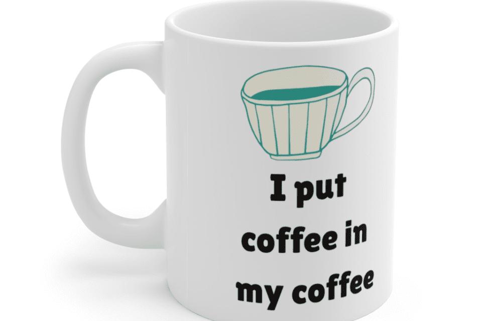 I put coffee in my coffee – White 11oz Ceramic Coffee Mug (3)