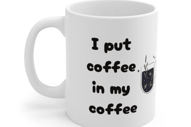 I put coffee in my coffee – White 11oz Ceramic Coffee Mug (4)