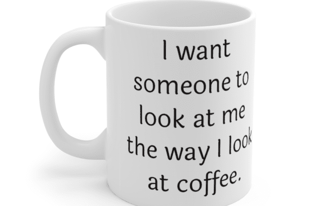 I want someone to look at me the way I look at coffee. – White 11oz Ceramic Coffee Mug (2)