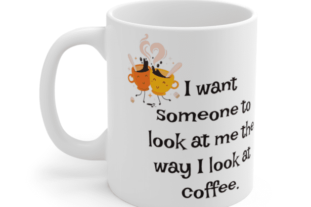 I want someone to look at me the way I look at coffee. – White 11oz Ceramic Coffee Mug (4)