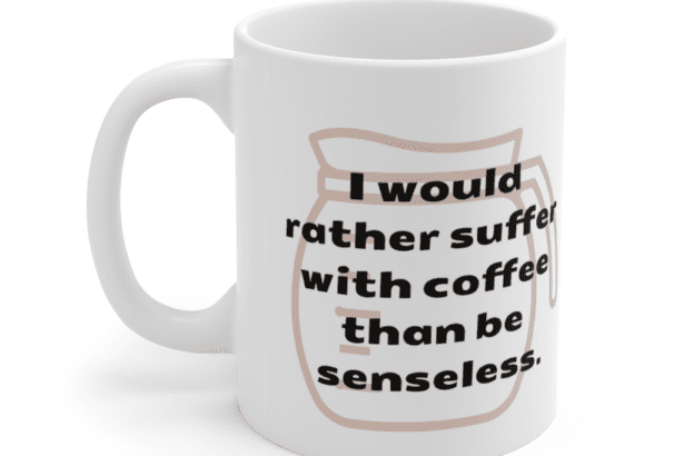 I would rather suffer with coffee than be senseless. – White 11oz Ceramic Coffee Mug (5)