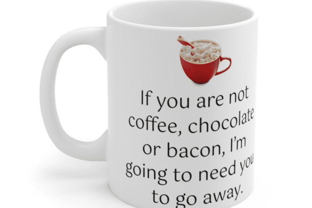 If you are not coffee, chocolate or bacon, I'm going to need you to go away. – White 11oz Ceramic Coffee Mug (3)