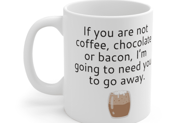 If you are not coffee, chocolate or bacon, I'm going to need you to go away. – White 11oz Ceramic Coffee Mug (4)