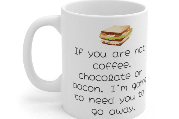 If you are not coffee, chocolate or bacon, I'm going to need you to go away. – White 11oz Ceramic Coffee Mug (5)