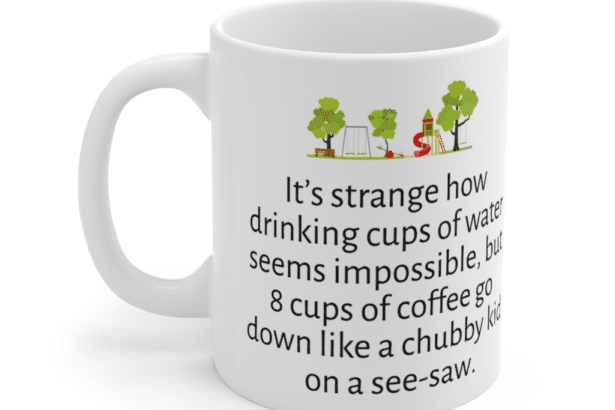 It's strange how drinking cups of water seems impossible, but 8 cups of coffee go down like a chubby kid on a see-saw. – White 11oz Ceramic Coffee Mug (3)